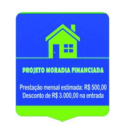 Projeto Moradia Financiada. Prestação mensal estimada: R$ 500,00. Desconto de R$ 3.000,00 na entrada